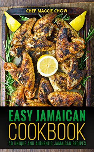 Easy Jamaican Cookbook: 50 Unique and Authentic Jamaican Recipes (Jamaican Cookbook, Jamaican Recipes, Jamaican Cooking, West Indian Cookbook, West Indian Recipes, West Indian Cooking Book 1) by Chef Maggie Chow