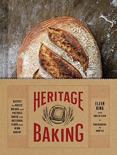 Heritage Baking: Recipes for Rustic Breads and Pastries Baked with Artisanal Flour by Ellen King