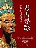 考古寻踪:穿越人类历史之旅(没有考古就没有完整的人类历史,一部关于考古学的普及型著作,兼具科学性和知识性。)