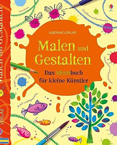 Malen und Gestalten: Das Ideenbuch für kleine Künstler: Kreativ mit Usborne