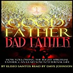 Good Father, Bad Father: How Following the Right Spiritual Father Can Lead You to Eternal Life | Eliseo Santos