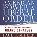 American Power and Liberal Order: A Conservative Internationalist Grand Strategy Audiobook by Paul D. Miller Narrated by Maxwell Zener
