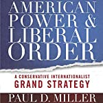 American Power and Liberal Order: A Conservative Internationalist Grand Strategy | Paul D. Miller