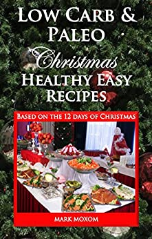 Low Carb and Paleo Christmas - Healthy Easy Recipes: Based on the 12 days of Christmas by [Moxom, Mark]