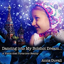 Dancing into My Bolshoi Dream: A Vision That Turns into Reality: Ballet Butterfly, Book 1 Audiobook by Anna Duvall Narrated by Anna Duvall
