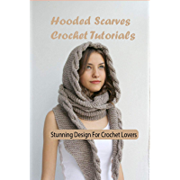 Hooded Scarves Crochet Tutorials: Stunning Design For Crochet Lovers: Hooded Scarves Crochet Ideas (English Edition)