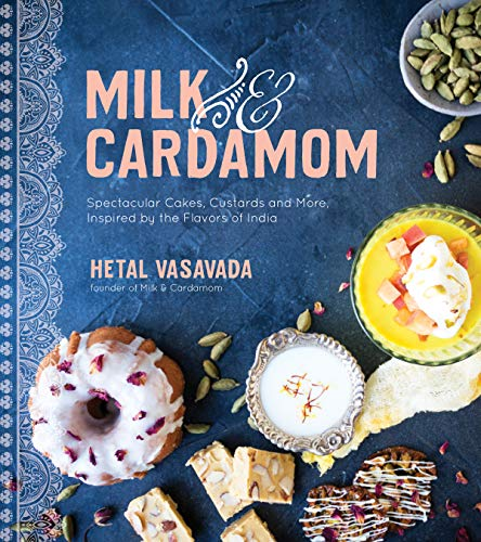 Milk & Cardamom: Spectacular Cakes, Custards and More, Inspired by the Flavors of India by Hetal Vasavada