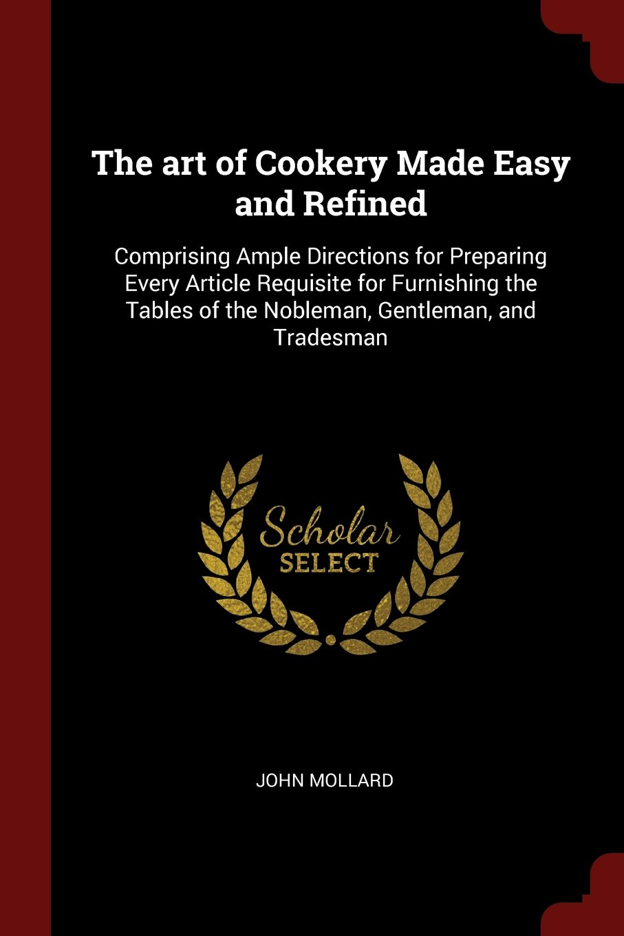 The art of Cookery Made Easy and Refined: Comprising Ample Directions for Preparing Every Article Requisite for Furnishing the Tables of the Nobleman, Gentleman, and Tradesman pdf epub