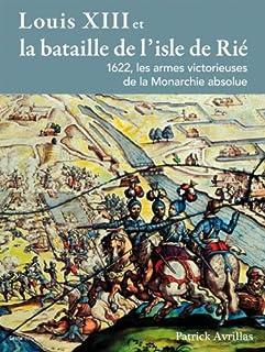 Louis XIII et la bataille de l'isle de Rié : 1622, les armes victorieuses de la monarchie absolue, Avrillas, Patrick