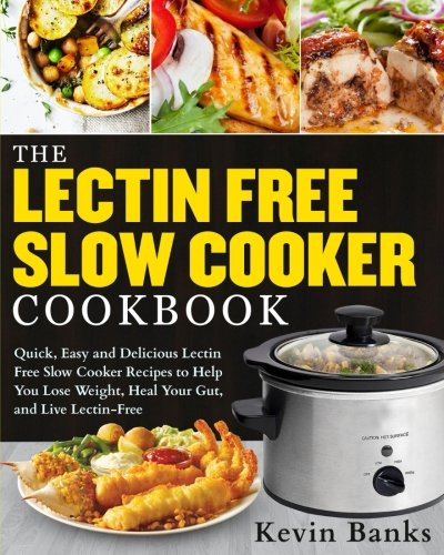 The Lectin Free Slow Cooker Cookbook: Quick, Easy and Delicious Lectin Free Slow Cooker Recipes to Help You Lose Weigh, Heal Your Gut and Live Lectin-Free (Lectin Free Cookbook) by Kevin Banks