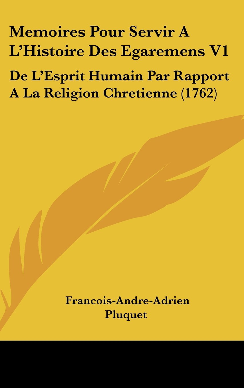 Download Memoires Pour Servir A L'Histoire Des Egaremens V1: de L'Esprit Humain Par Rapport a la Religion Chretienne (1762) (French Edition) PDF