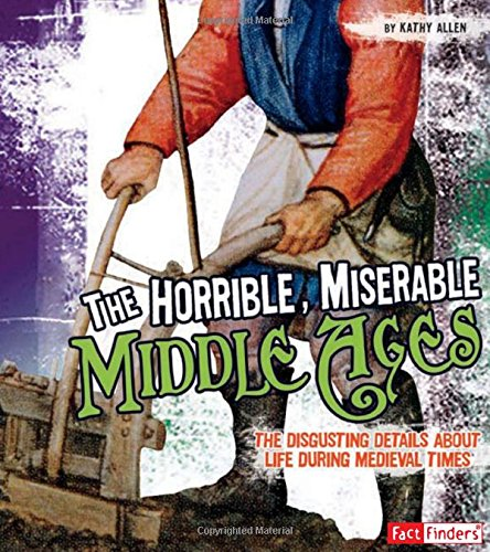 The Horrible, Miserable Middle Ages: The Disgusting Details About Life During Medieval Times (Disgusting History)
