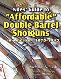 Niles Guide to Affordable Double Barrel Shotguns in America 1875 - 1945 : Quality Shotguns for Everyman!, Niles, Nicholas, 0985042702