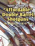 Niles Guide to Affordable Double Barrel Shotguns in America 1875 - 1945 : Quality Shotguns for Everyman!, Niles, Nicholas, 0985042702