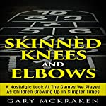 Skinned Knees and Elbows: A Nostalgic Look at the Games We Played as Children Growing Up in Simpler Times   Gary McKraken