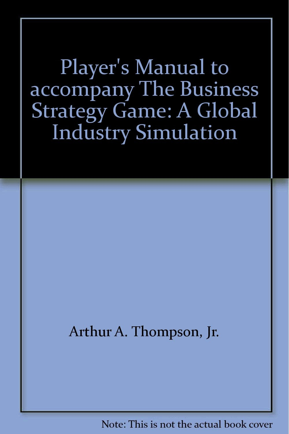 Player's Manual to accompany The Business Strategy Game: A Global Industry  Simulation: Jr. Arthur A. Thompson, Gregory J. Stappenbeck: 9780072302158:  ...