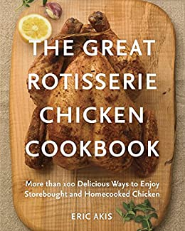 The great rotisserie chicken cookbook more than 100 delicious ways the great rotisserie chicken cookbook more than 100 delicious ways to enjoy storebought and homecooked forumfinder Choice Image