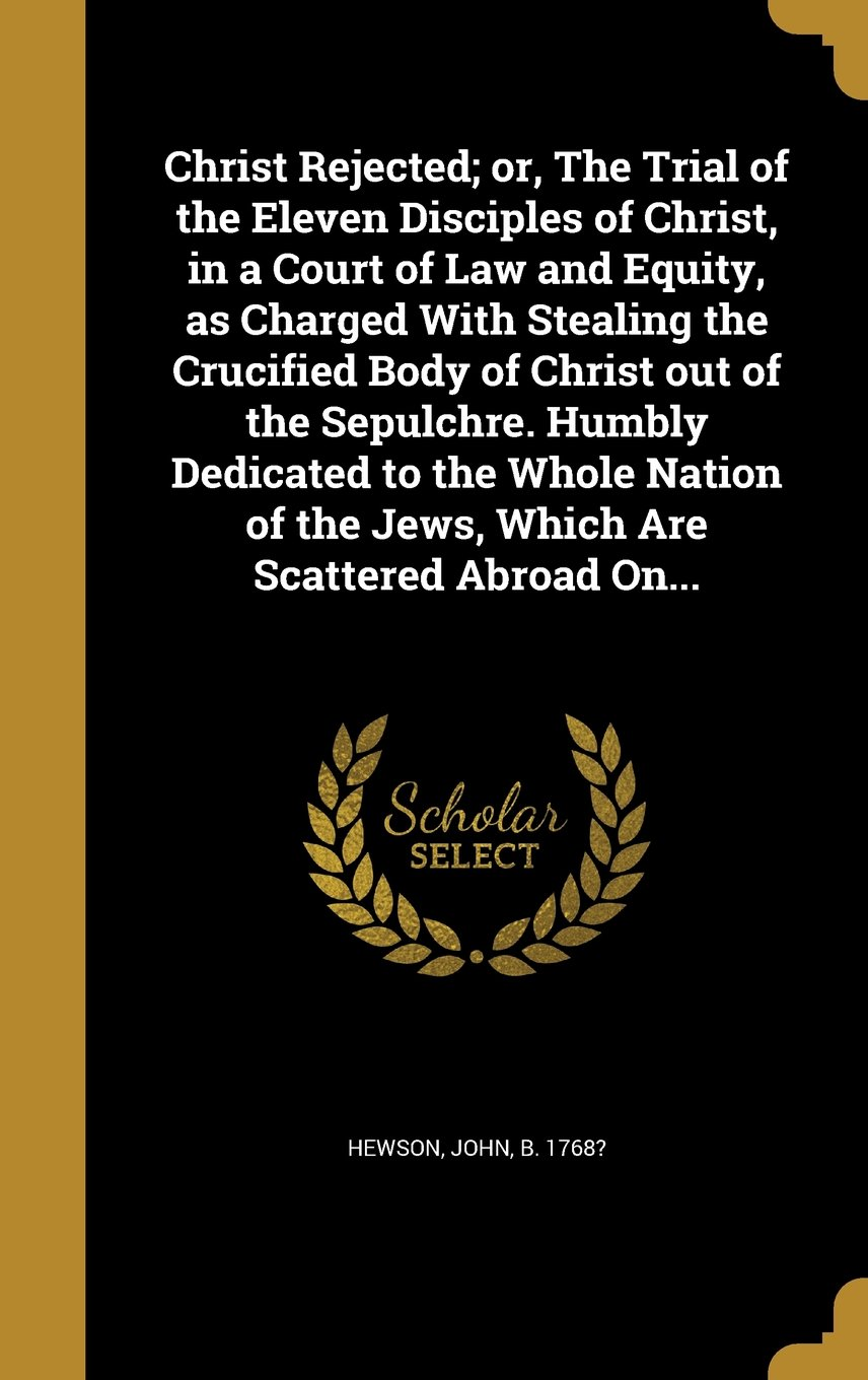 Christ Rejected; Or, the Trial of the Eleven Disciples of Christ, in a Court of Law and Equity, as Charged with Stealing the Crucified Body of Christ ... of the Jews, Which Are Scattered Abroad On... PDF