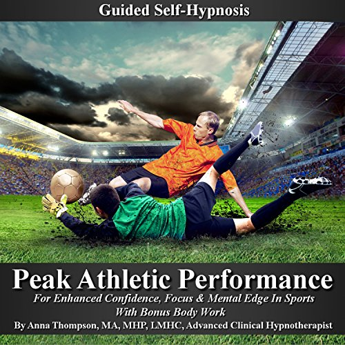 Peak Athletic Performance Guided Self Hypnosis: For Enhanced Confidence, Focus & Mental Edge in Sports with Bonus Body Work