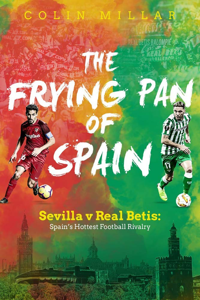 The Frying Pan Of Spain  Sevilla V Real Betis   Spain's Hottest Football Rivalry