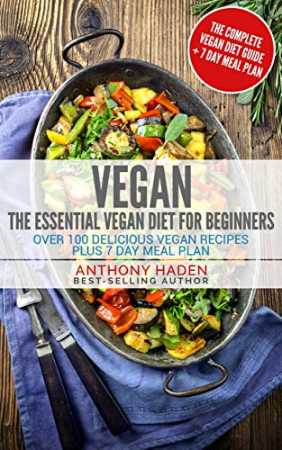 Vegan: The Essential Vegan Diet For Beginners Over 100 Delicious Vegan Recipes Plus 7 Day Meal Plan by Anthony Haden