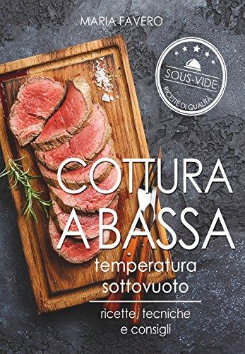 Sous Vide: Cottura a bassa temperatura sottovuoto: ricette, tecniche e consigli (Italian Edition) by Maria Favero