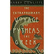 The Extraordinary Voyage of Pytheas the Greek: The Man Who Discovered Britain