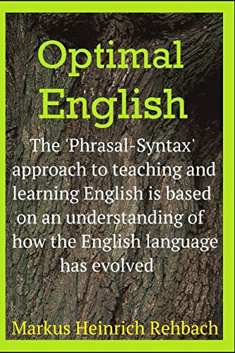 Optimal English: An Understanding Of How The English Language Has Evolved Informs The Optimal, Phrasal Syntax Method For Teaching And Learning English