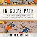 In God's Path: The Arab Conquests and the Creation of an Islamic Empire Audiobook by Robert G. Hoyland Narrated by Peter Ganim