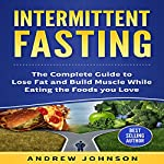 Intermittent Fasting: The Complete Guide to Lose and Build Muscle While Eating the Foods You Love | Andrew Johnson