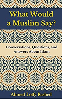 What Would a Muslim Say: Conversations, Questions, and Answers About Islam by [Rashed, Ahmed Lotfy]