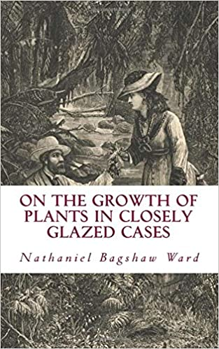 On The Growth of Plants in Closely Glazed Cases: Ward, Nathaniel ...