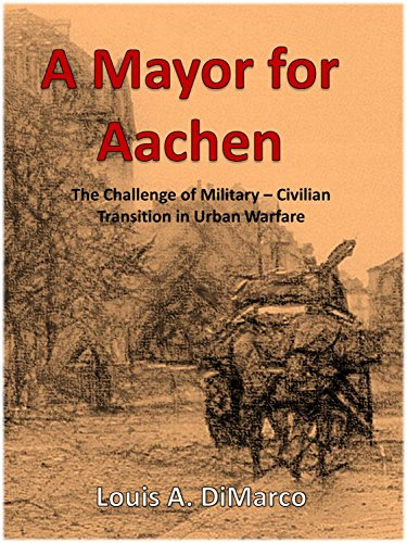A Mayor For Aachen: The Challenge of Military - Civilian Transition in Urban Warfare