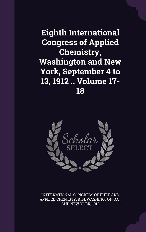Read Online Eighth International Congress of Applied Chemistry, Washington and New York, September 4 to 13, 1912 .. Volume 17-18 pdf epub