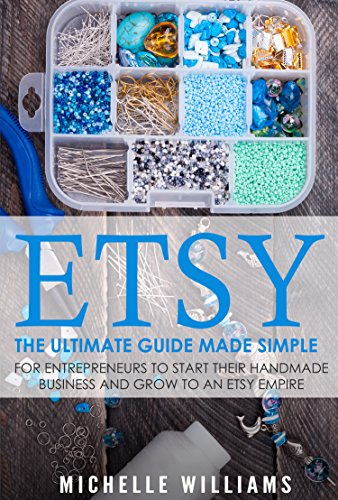 Etsy: The Ultimate Guide Made Simple for Entrepreneurs to Start Their Handmade Business and Grow To an Etsy Empire (Etsy, Etsy For Beginners, Etsy Business For Beginners, Etsy Beginners Guide) (Best Way To Sell Handmade Items)