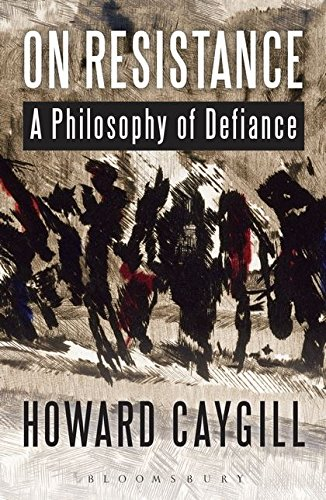 On Resistance: A Philosophy of Defiance, Caygill, Howard