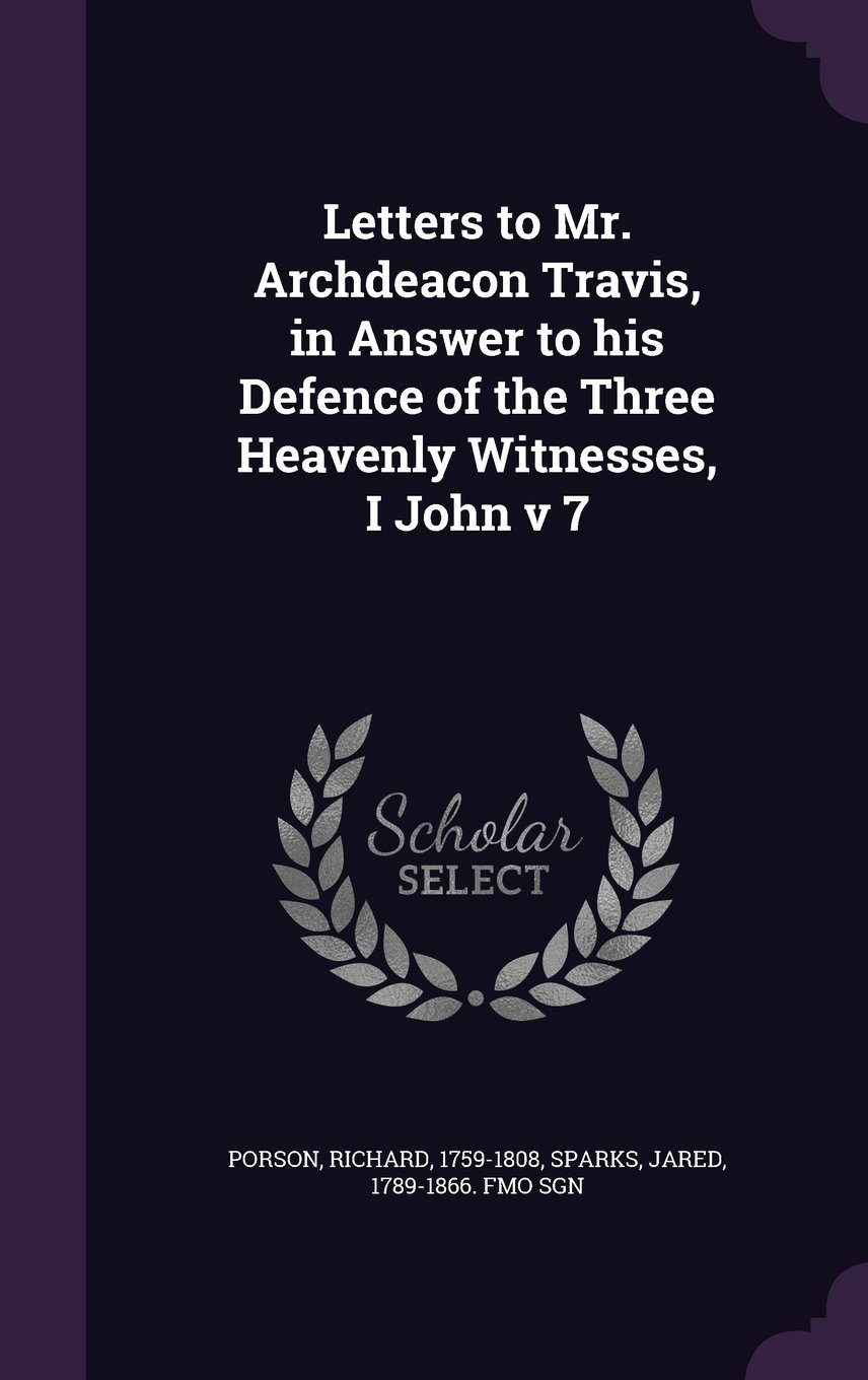 Letters to Mr. Archdeacon Travis, in Answer to His Defence of the Three Heavenly Witnesses, I John V 7 PDF