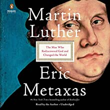 Martin Luther: The Man Who Rediscovered God and Changed the World Audiobook by Eric Metaxas Narrated by Eric Metaxas