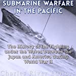 Submarine Warfare in the Pacific: The History of the Fighting Under the Waves Between Japan and America During World War II |  Charles River Editors