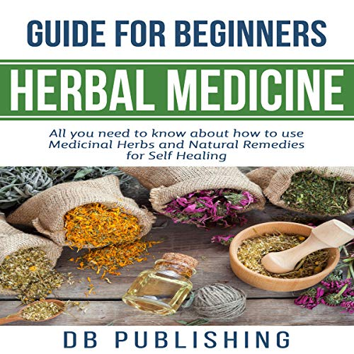 - Herbal Medicine Guide for Beginners: All You Need to Know About How to Use Medicinal Herbs and Natural Remedies for Self Healing