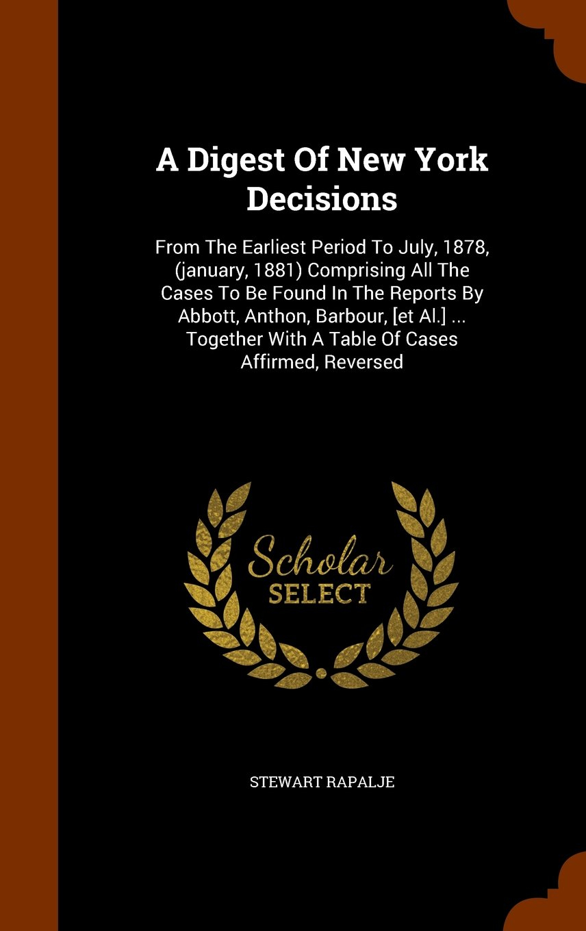 Download A Digest Of New York Decisions: From The Earliest Period To July, 1878, (january, 1881) Comprising All The Cases To Be Found In The Reports By Abbott, ... With A Table Of Cases Affirmed, Reversed PDF