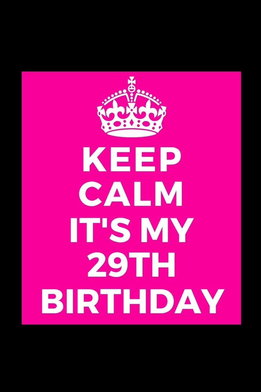 Keep Calm Its My 29th Birthday