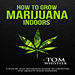 How to Grow Marijuana Indoors: A Step-by-Step Beginner's Guide to Growing Top-Quality Weed Indoors | Tom Whistler