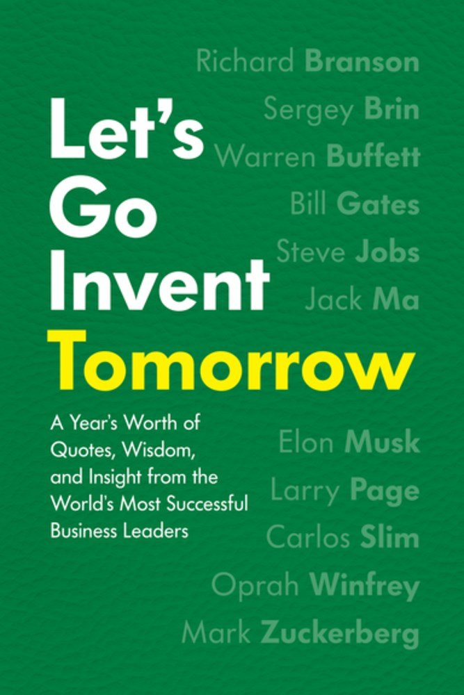Lets Go Invent Tomorrow A Years Worth Of Quotes Wisdom And
