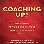 Coaching Up!: Inspiring Peak Performance When It Matters Most | Jordan Fliegel,Kathleen Landis Lancaster