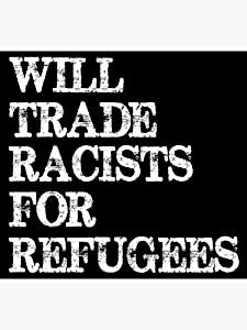 Will Trade Racists for Refugees - Anti Trump - Political - Sticker Graphic - Political Funny Bumper Sticker for Cars Windows Trucks