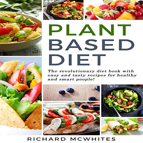 Plant Based Diet: The Revolutionary Diet Book with Easy and Tasty Recipes for Healthy and Smart People! (Smart Diet Revolution, Book 1) by Richard McWhites