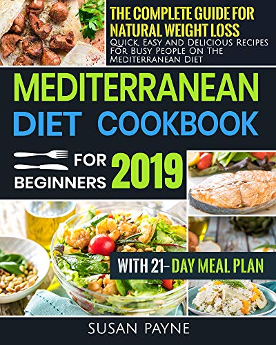 Mediterranean Diet Cookbook for Beginners 2019: The Complete Guide for Natural Weight Loss - Quick, Easy and Delicious Recipes for Busy People