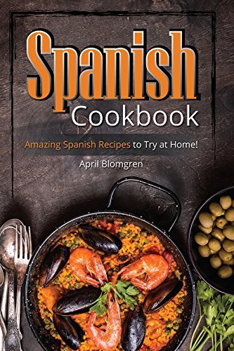 Spanish Cookbook: Amazing Spanish Recipes to Try at Home! by April Blomgren
