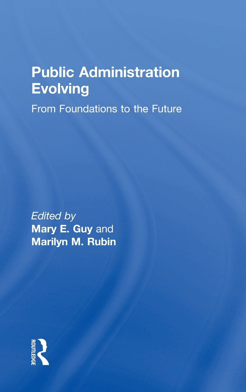 Public Administration Evolving: From Foundations to the Future Hardcover –  4 Mar 2015. by Mary E. Guy ...